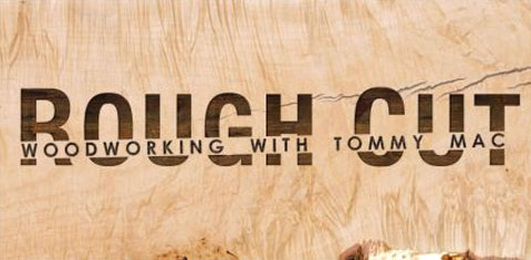 rough cut tommy mac Rough Cut   Woodworking with Tommy Mac